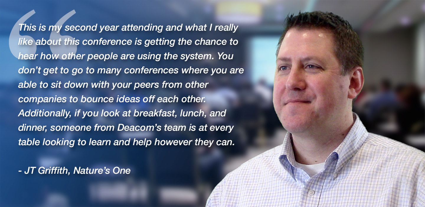 Deacom customer quote - This is my second year attending and what I really like about this conference is getting the chance to hear how other people are using the system. You don't get to go to many conferences where you are able to sit down with your peers from other companies or Deacom's team to bounce ideas off each other. If you look at breakfast, lunch, and dinner, a Deacom person is at every table looking to learn and help however they can.